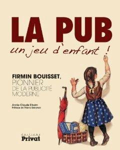 La pub, un jeu d'enfant Firmin Bouisset, pionnier de la publicité moderne - Annie-Claude Elkaim-Liliba