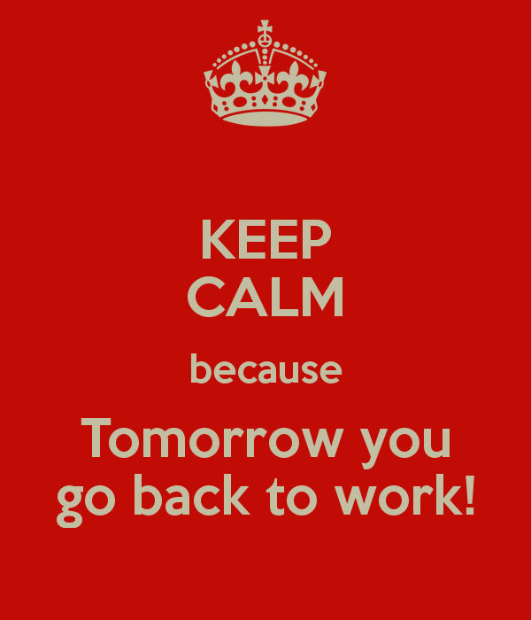 keep-calm-because-tomorrow-you-go-back-to-work