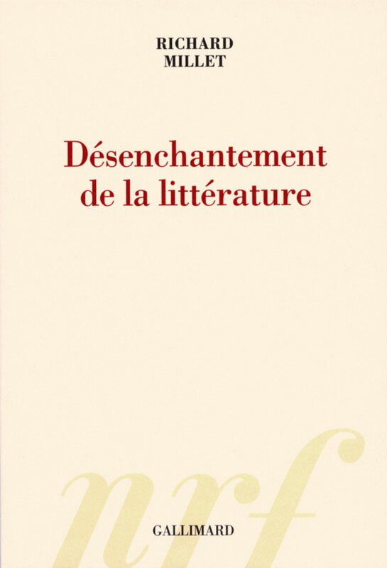 Richard Millet - Désenchantement de la littérature