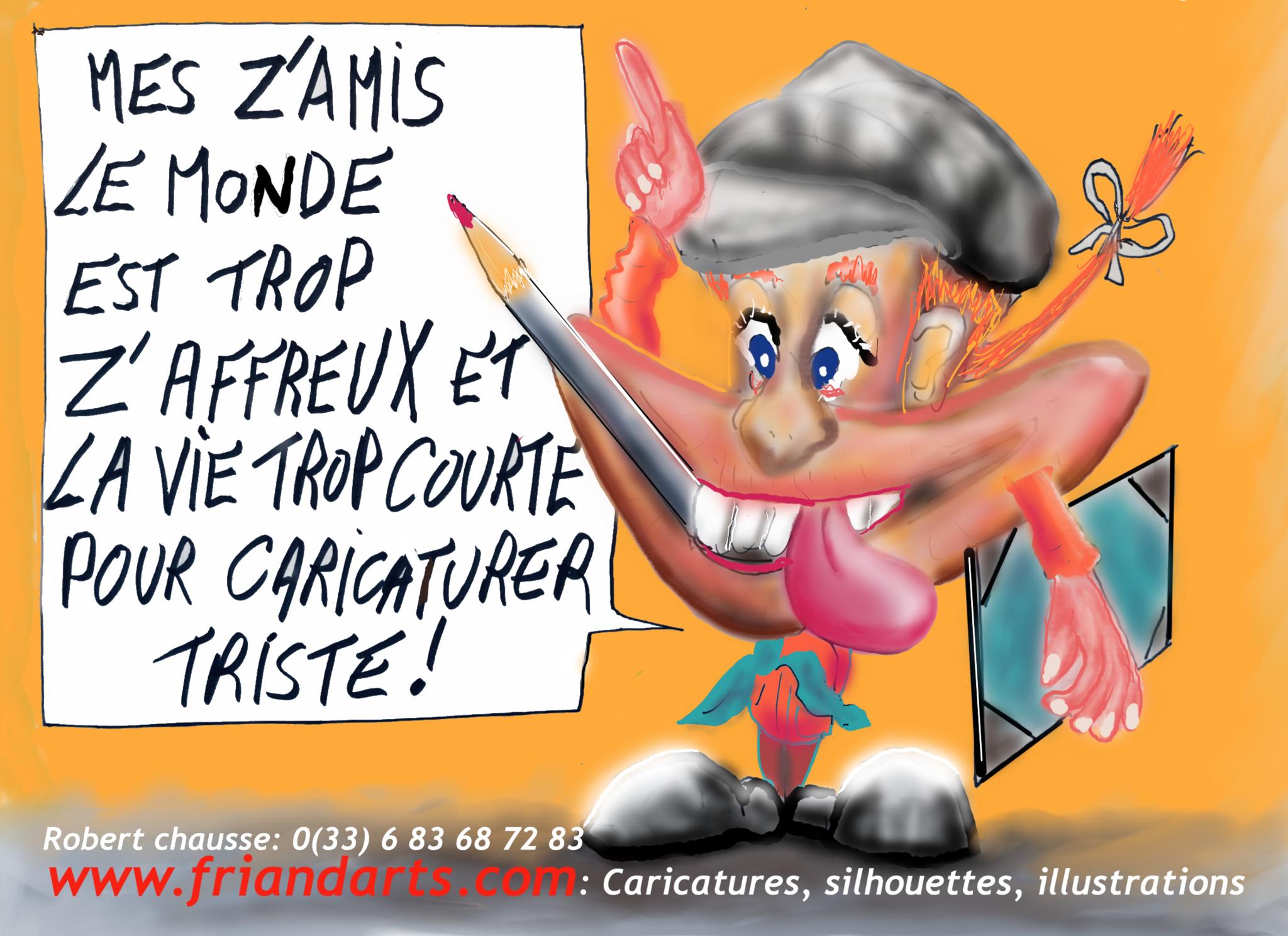 Mes Z'AMIS,la vie est trop courte et le Monde est trop Z'AFFREUX pour caricaturer triste!